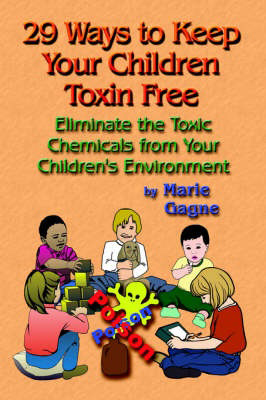 29 Ways to Keep Your Children Toxin Free: Eliminate the Toxic Chemicals from Your Children's Environment, by Marie Gagne