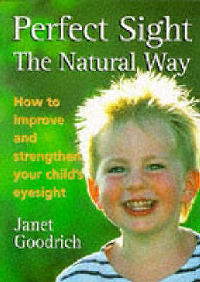 Perfect Sight the Natural Way: How to Improve and Strengthen Your Child's Eyesight, by Janet Goodrich