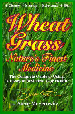 Wheatgrass Nature's Finest Medicine: The Complete Guide to Using Grasses to Revitalize Your Health, by Steve Meyerowitz